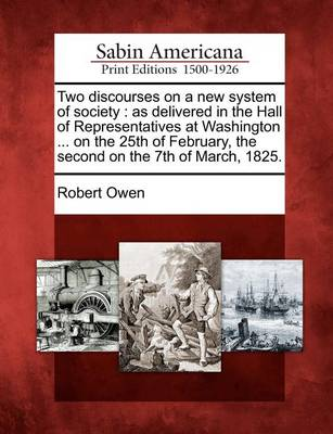 Two Discourses on a New System of Society: As Delivered in the Hall of Representatives at Washington ... on the 25th of February, the Second on the 7t by Robert Dale Owen