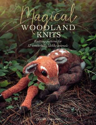 Magical Woodland Knits: Knitting patterns for 12 wonderfully lifelike animals by Claire Garland