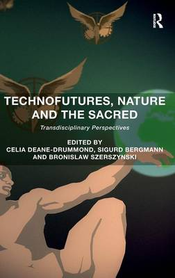 Technofutures, Nature and the Sacred by Celia Deane-Drummond