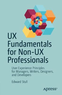 UX Fundamentals for Non-UX Professionals: User Experience Principles for Managers, Writers, Designers, and Developers by Edward Stull
