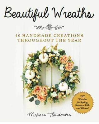 Beautiful Wreaths: 40 Handmade Creations throughout the Year by Melissa Skidmore