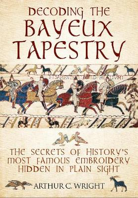 Decoding the Bayeux Tapestry: The Secrets of History's Most Famous Embriodery Hiden in Plain Sight book
