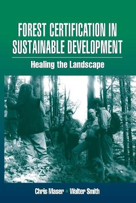 Forest Certification in Sustainable Development: Healing the Landscape by Walter Smith