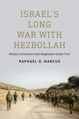 Israel's Long War with Hezbollah: Military Innovation and Adaptation Under Fire by Raphael D. Marcus