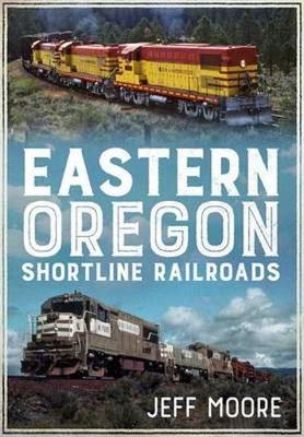 Eastern Oregon Shortline Railroads by Jeff Moore