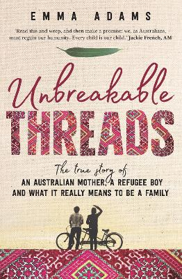 Unbreakable Threads: The true story of an Australian mother, a refugee boy and what it really means to be a family by Emma Adams