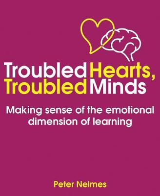 Troubled Hearts, Troubled Minds: Making sense of the emotional dimension of learning by Peter Nelmes