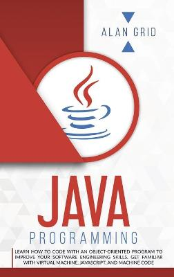 Java Programming: Code with an Object-Oriented Program and Improve Your Software Engineering Skills. Get Familiar with Virtual Machine, JavaScript by Alan Grid