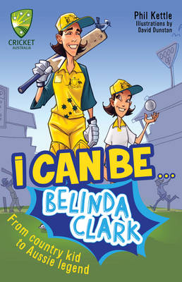Cricket Australia: I Can Be....Belinda Clarke by Phil Kettle