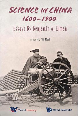 Science In China, 1600-1900: Essays By Benjamin A Elman by Benjamin A. Elman
