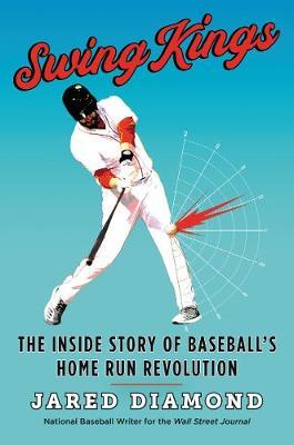 Swing Kings: The Inside Story of Baseball's Home Run Revolution by Jared Diamond