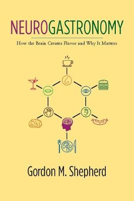 Neurogastronomy: How the Brain Creates Flavor and Why It Matters by Gordon M. Shepherd