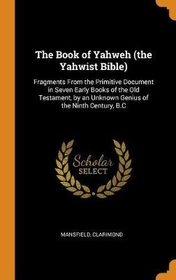 The Book of Yahweh (the Yahwist Bible): Fragments from the Primitive Document in Seven Early Books of the Old Testament, by an Unknown Genius of the Ninth Century, B.C by Clarimond Mansfield