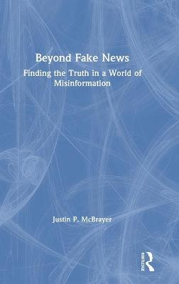 Beyond Fake News: Finding the Truth in a World of Misinformation by Justin P. McBrayer