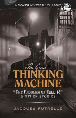 The Great Thinking Machine: 'The Problem of Cell 13' and Other Stories: 'The Problem of Cell 13' and Other Stories by Jacques Futrelle