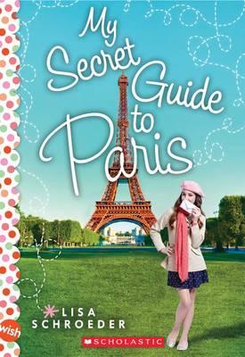 My Secret Guide to Paris: A Wish Novel by Lisa Schroeder