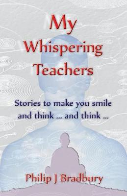 My Whispering Teachers: Stories for when bum holes and facts won't suffice ... by Philip John Bradbury