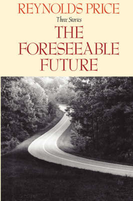 Foreseeable Future/Three Stories by Reynolds Price