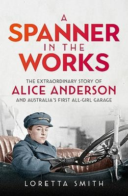 A Spanner in the Works: The extraordinary story of Alice Anderson and Australia s first all-girl garage by Loretta Smith