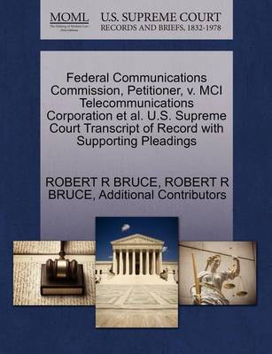 Federal Communications Commission, Petitioner, V. MCI Telecommunications Corporation et al. U.S. Supreme Court Transcript of Record with Supporting Pleadings by Robert R Bruce
