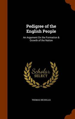 Pedigree of the English People: An Argument on the Formation & Growth of the Nation by Thomas Nicholas