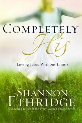 Completely His: Loving Jesus Without Limits by Shannon Ethridge