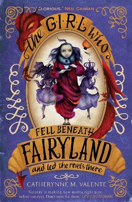Girl Who Fell Beneath Fairyland and Led the Revels There by Catherynne M. Valente