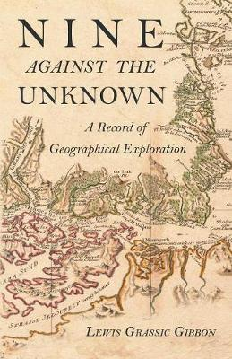 Nine Against the Unknown - A Record of Geographical Exploration by Lewis Grassic Gibbon