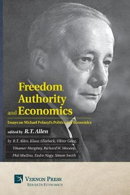 Freedom, Authority and Economics: Essays on Michael Polanyi's Politics and Economics by R T Allen