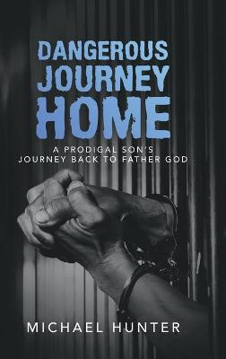 Dangerous Journey Home: A Prodigal Son's Journey Back to Father God by Michael Hunter