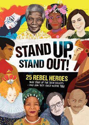 Stand Up, Stand out!: Real-Life Stories of 25 Rebel Heroes Who Stood Up for What They Believed in by Kay Woodward