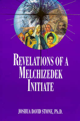 Revelations of a Melchizedek Initiate by Joshua David Stone
