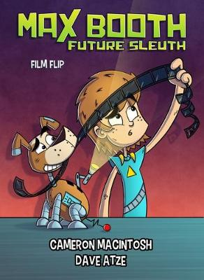 Max Booth Future Sleuth: Film Flip: Book 4 by Cameron Macintosh and Illustrated by Dave Atze