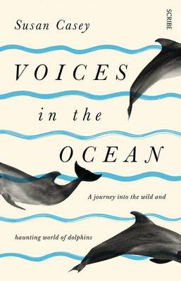 Voices in the Ocean:  a journey into the wild and haunting world of dolphins by Susan Casey