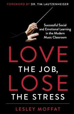 Love the Job, Lose the Stress: Successful Social and Emotional Learning in the Modern Music Classroom by Lesley Moffat