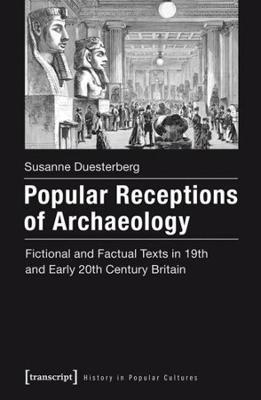 Popular Receptions of Archaeology: Fictional and Factual Texts in Nineteenth- and Early-Twentieth-Century Britain by Susanne Duesterberg
