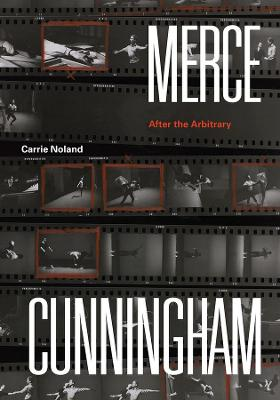 Merce Cunningham: After the Arbitrary by Carrie Noland