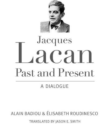 Jacques Lacan, Past and Present: A Dialogue by Alain Badiou