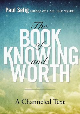 Book of Knowing and Worth: A Channeled Text by Paul Selig