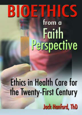 Bioethics from a Faith Perspective: Ethics in Health Care for the Twenty-First Century by Jack T. Hanford