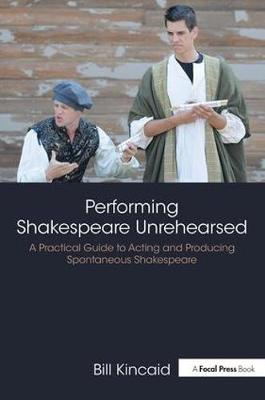 Performing Shakespeare Unrehearsed by Bill Kincaid
