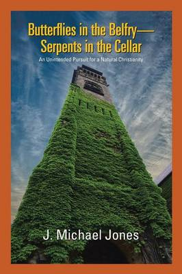 Butterflies in the Belfry -- Serpents in the Cellar: An Unintended Pursuit for a Natural Christianity by J Michael Jones