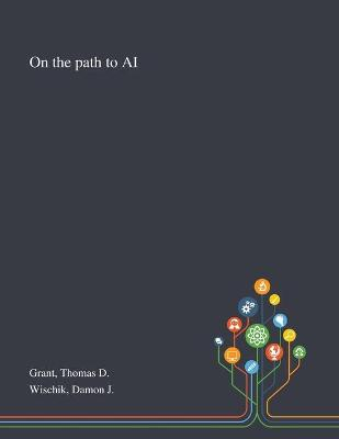 On the Path to AI by Thomas D Grant