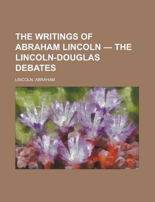 The Writings of Abraham Lincoln - Volume 4 the Lincoln-Douglas Debates by Abraham Lincoln