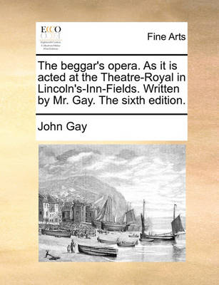 The Beggar's Opera. as It Is Acted at the Theatre-Royal in Lincoln's-Inn-Fields. Written by Mr. Gay. the Sixth Edition by John Gay
