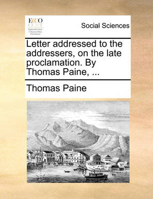 Letter Addressed to the Addressers, on the Late Proclamation. by Thomas Paine, by Thomas Paine