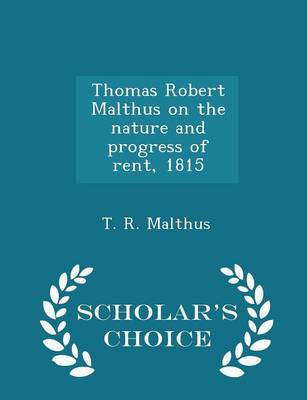 Thomas Robert Malthus on the Nature and Progress of Rent, 1815 - Scholar's Choice Edition by T R Malthus
