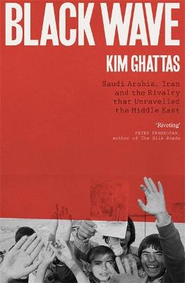 Black Wave: Saudi Arabia, Iran and the Rivalry That Unravelled the Middle East by Kim Ghattas