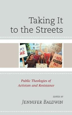 Taking It to the Streets: Public Theologies of Activism and Resistance by Jennifer Baldwin