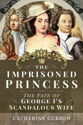 The Imprisoned Princess: The Fate of George I's Scandalous Wife by Catherine Curzon